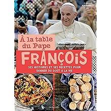 À la table du Pape François: Ses histoires et ses recettes pour donner du goût à la vie