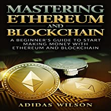 Mastering Ethereum: A Beginner's Guide to Start Making Money with Ethereum and Blockchain Audiobook by Adidas Wilson Narrated by Dave Wright