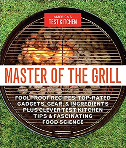 Master of the Grill: Foolproof Recipes, Top-Rated Gadgets, Gear, & Ingredients Plus Clever Test Kitchen Tips & Fascinating Food Science best grilling cookbook