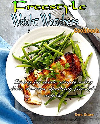 Weight Watchers Freestyle Cookbook: Losing Fat Made Simple Using These Delicious, Appetizing Freestyle Recipes! by Mark Wilson