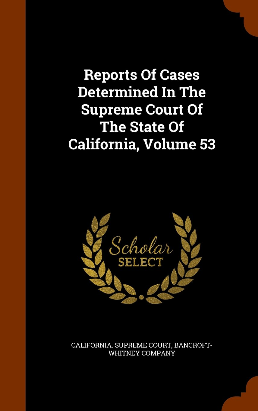 Read Online Reports Of Cases Determined In The Supreme Court Of The State Of California, Volume 53 ebook