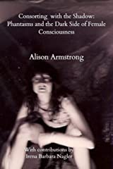 Consorting with the Shadow:: Phantasms and the Dark Side of Female Consciousness Kindle Edition