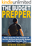 The Budget Prepper: How I Prep For The Collapse Of Society Without Busting My Budget – And How You Can, Too!