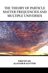 The Theory of Particle Matter Frequencies and Multiple Universes Paperback