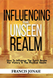 Influencing The Unseen Realm: How to Influence The Spirit Realm for Victory in The Physical Realm(Spiritual Success…
