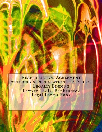 Download Reaffirmation Agreement Attorney's Declaration for Debtor - Legally Binding: Lawyer Tools, Bankruptcy - Legal Forms Book ebook
