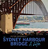 Sydney Harbour Bridge : A Life, Spearritt, Peter, 1742233082