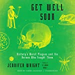 Get Well Soon: History's Worst Plagues and the Heroes Who Fought Them | Jennifer Wright