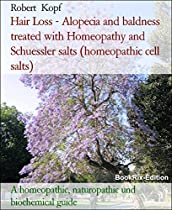 HAIR LOSS - ALOPECIA AND BALDNESS TREATED WITH HOMEOPATHY AND SCHUESSLER SALTS (HOMEOPATHIC CELL SALTS): A HOMEOPATHIC, NATUROPATHIC UND BIOCHEMICAL GUIDE