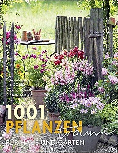 1001 Pflanzenträume Für Haus Und Garten: Ausgewählt Und Vorgestellt Von 39  Experten Und Pflanzenliebhabern.: Amazon.de: Liz Dobbs, Graham Rice: Bücher