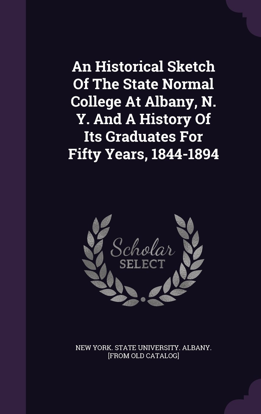An Historical Sketch Of The State Normal College At Albany, N. Y. And A History Of Its Graduates For Fifty Years, 1844-1894 PDF