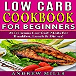 Low Carb Cookbook for Beginners: 25 Delicious Low Carb Meals for Breakfast, Lunch and Dinner! | Andrew Mills