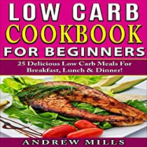 LOW CARB COOKBOOK FOR BEGINNERS: 25 DELICIOUS LOW CARB MEALS FOR BREAKFAST, LUNCH AND DINNER!