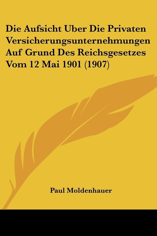 Download Die Aufsicht Uber Die Privaten Versicherungsunternehmungen Auf Grund Des Reichsgesetzes Vom 12 Mai 1901 (1907) (German Edition) pdf epub