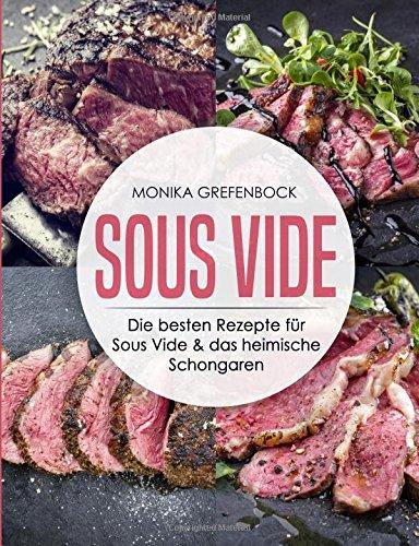 Sous Vide: Die besten Rezepte für Sous Vide & das heimisch Schongaren