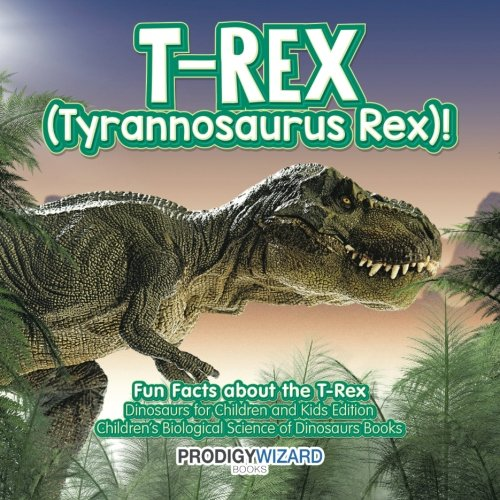 - T-Rex (Tyrannosaurus Rex)! Fun Facts about the T-Rex - Dinosaurs for Children and Kids Edition - Children's Biological Science of Dinosaurs Books