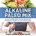 Alkaline Paleo Mix: How to Combine Paleo Diet and Alkaline Diet for Wellness, Weight Loss, and Vibrant Health Audiobook by Elena Garcia, James Adler Narrated by Courtney Parker