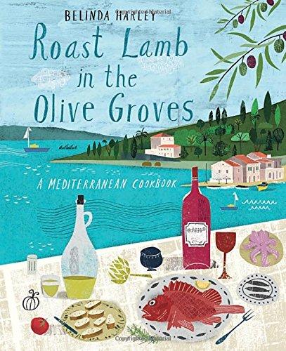 Roast Lamb In the Olive Groves: A Mediterranean Cookbook by Belinda Harley