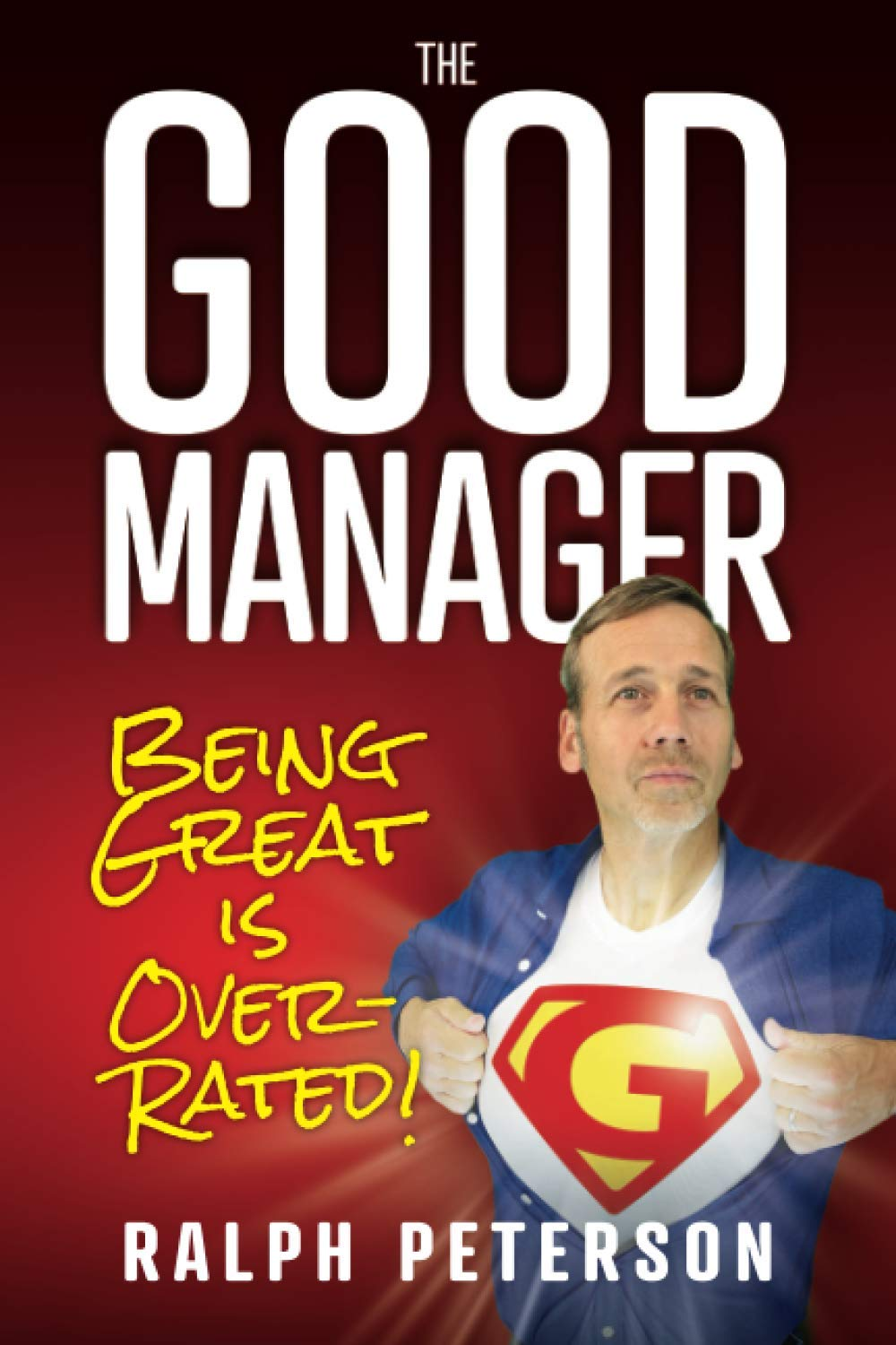 Managing People the Right Way - The Good Manager: Being Great is Overrated!: Peterson, Ralph: 9780998926865: Amazon.com: Books