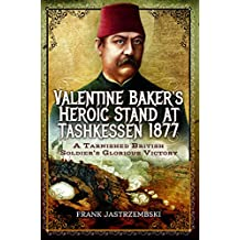 Valentine Baker's Heroic Stand At Tashkessen 1877: A Tarnished British Soldier's Glorious Victory