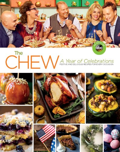 The Chew: A Year of Celebrations: Festive and Delicious Recipes for Every Occasion by The Chew