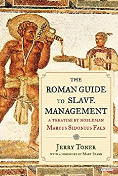 The Roman Guide to Slave Management: A Treatise by Nobleman Marcus Sidonius Falx by [Toner, Jerry]