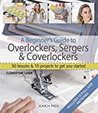 serger sewing books - A Beginner's Guide to Overlockers, Sergers & Coverlockers: 50 Lessons and 15 Projects to Get You Started