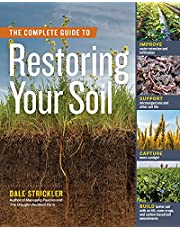 The Complete Guide to Restoring Your Soil: Improve Water Retention and Infiltration; Support Microorganisms and Other Soil Life; Capture More Sunlight; and Build Better Soil with No-Till, Cover Crops, and Carbon-Based Soil Amendments