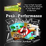Peak Performance Junkie: How to Push Yourself to the Limit to Perform at Your Best When It Matters | Howie Junkie