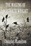 THE MAKING OF WHITAKER WRIGHT