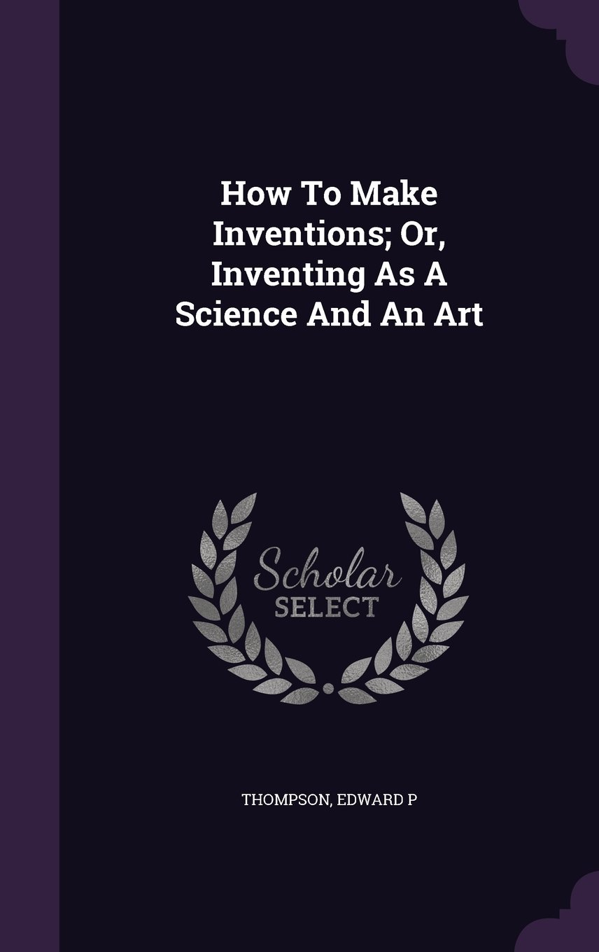 Read Online How To Make Inventions; Or, Inventing As A Science And An Art pdf