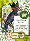How To Start Making Your Art Your Business: 100 DIY Tips