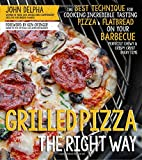 Grilled Pizza the Right Way: The Best Technique for Cooking Incredible Tasting Pizza & Flatbread on Your Barbecue Perfectly Chewy & Crispy Every Time