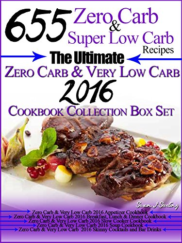 655 Zero Carb & Wonderful Low Carb Recipes The Ultimate Zero Carb & Very Low Carb 2016 Cookbook Collection Box Set