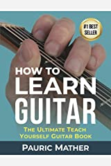 How To Learn Guitar: The Ultimate Teach Yourself Guitar Book Kindle Edition