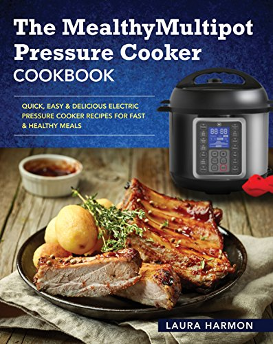 The Mealthy Multipot Pressure Cooker Cookbook: Quick, Easy & Delicious Electric Pressure Cooker Recipes for Fast & Healthy Meals (Electric Pressure Cooker Cookbook) by Laura  Harmon