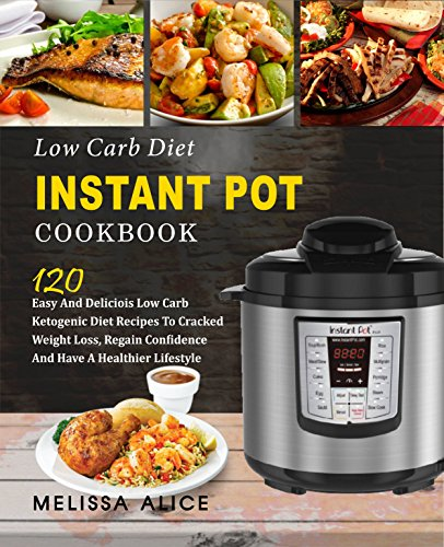 Low Carb Diet Instant Pot Cookbook: 120 Easy And Delicious Low Carb Ketogenic Diet Recipes To Cracked Weight Loss, Regain Confidence And Have A Healthier Lifesyle (Keto Diet Atkins Diet Paleo Diet) by Melissa  Alice