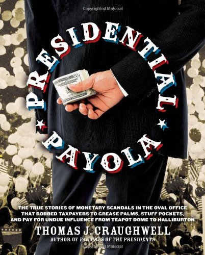 Presidential Payola: The True Stories of Monetary Scandals in the Oval Office that Robbed Taxpayers to Grease Palms, Stuff Pockets, and Pay for Undue Influence from Teapot Dome to Halliburton