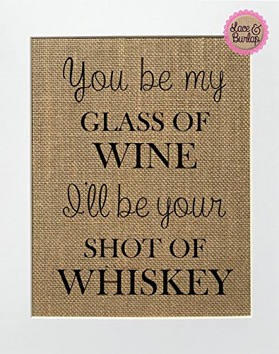 You Be My Glass Of Wine, I'll Be Your Shot Of Whisky - Burlap sign 8x10 Rustic Country Shabby Chic Vintage Wedding & Party Decor Sign (Country Wine Gifts)