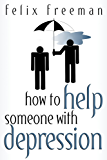 How to Help Someone with Depression: 2nd Edition (Loved one with depression, anxiety disorder, bipolar, manic depression, depression, mood disorders, suicide, suicidal thoughts)