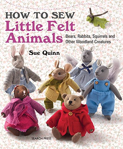 How to Sew Little Felt Animals: Bears, Rabbits, Squirrels and other Woodland Creatures -