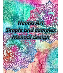 Henna Art Simple To Complex Mehndi Designs Kindle Edition By Asma