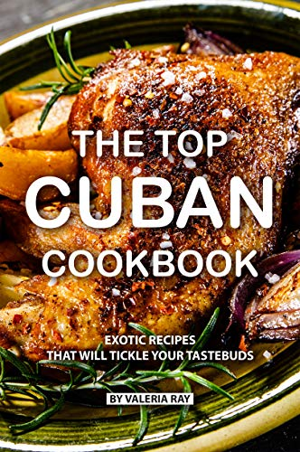 - The Top Cuban Cookbook: Exotic Recipes That Will Tickle Your Tastebuds