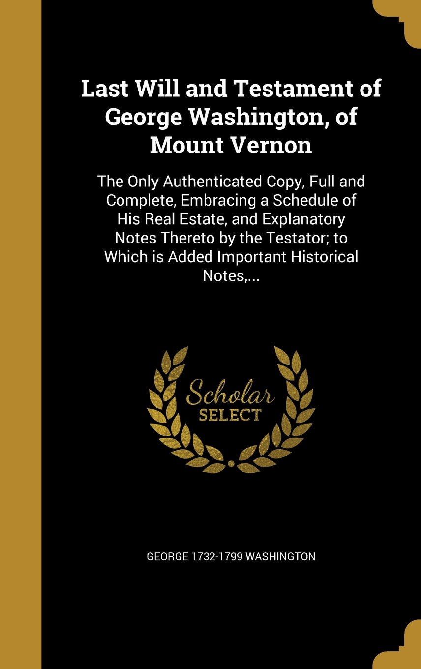 Download Last Will and Testament of George Washington, of Mount Vernon: The Only Authenticated Copy, Full and Complete, Embracing a Schedule of His Real ... Is Added Important Historical Notes, ... pdf epub