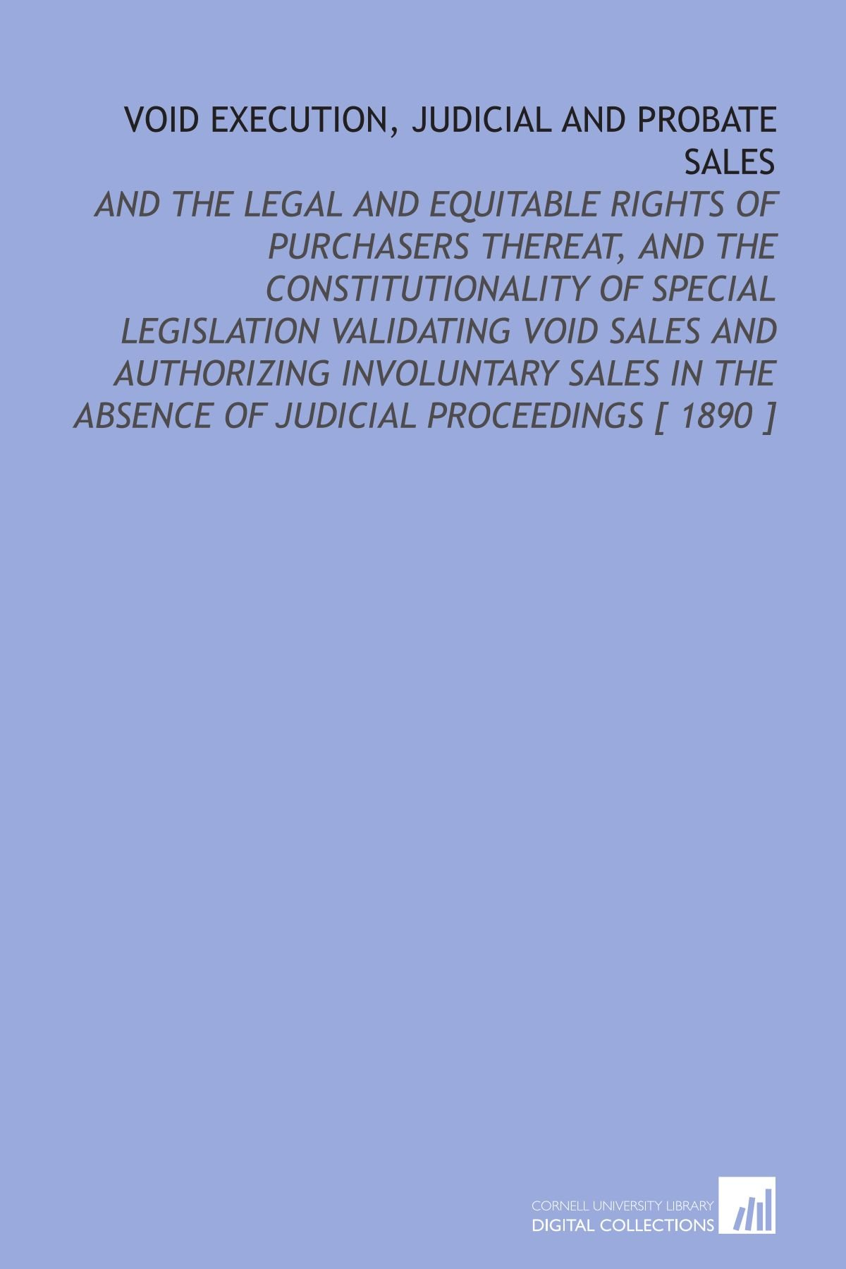 Void Execution, Judicial and Probate Sales: And the Legal and Equitable Rights of Purchasers Thereat, and the Constitutionality of Special Legislation ... the Absence of Judicial Proceedings [ 1890 ] ebook