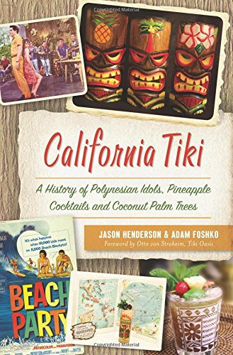 California Tiki: A History of Polynesian Idols, Pineapple Cocktails and Coconut Palm Trees -