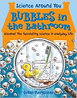 Bubbles in the Bathroom: Discover the Fascinating Science in Everyday Life (Science Around You) by Martineau, Susan (September 1, 2014)