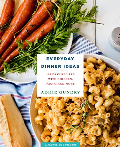 Everyday Dinner Ideas: 103 Easy Recipes for Chicken, Pasta, and Other Dishes Everyone Will Love by Addie Gundry
