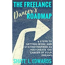 The Freelance Dancer's Roadmap: 4 Steps to Getting Work and Staying Inspired as You Create the Career of Your Dreams