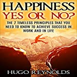 Happiness Yes or No?: The 7 Timeless Principles That You Need to Know to Achieve Success in Work and in Life | Hugo Reynolds